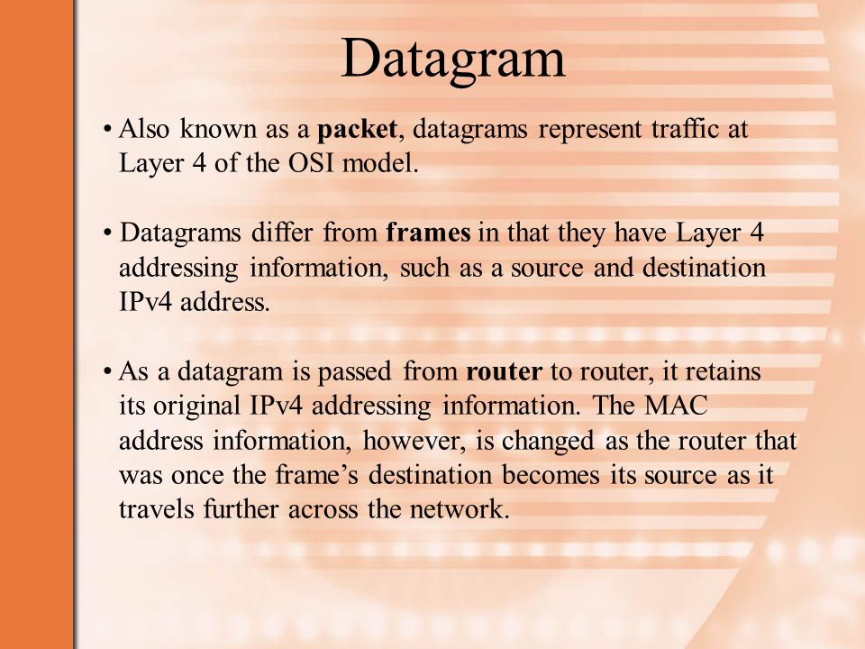 Datagram Also known as a packet, datagrams represent traffic at Layer 4 of the OSI model.