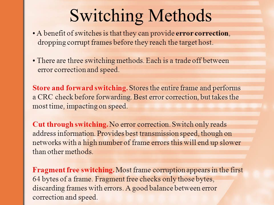 Switching Methods A benefit of switches is that they can provide error correction, dropping corrupt frames before they reach the target host.