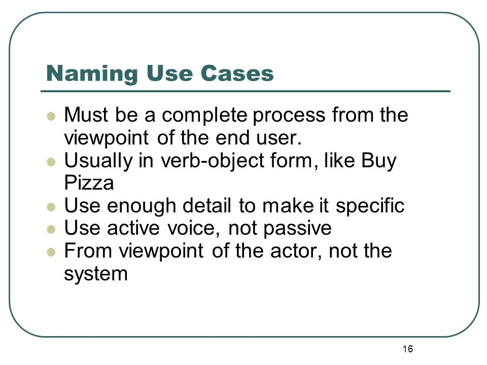 Naming Use Cases Must be a complete process from the viewpoint of the end user. Usually in verb-object form, like Buy Pizza.