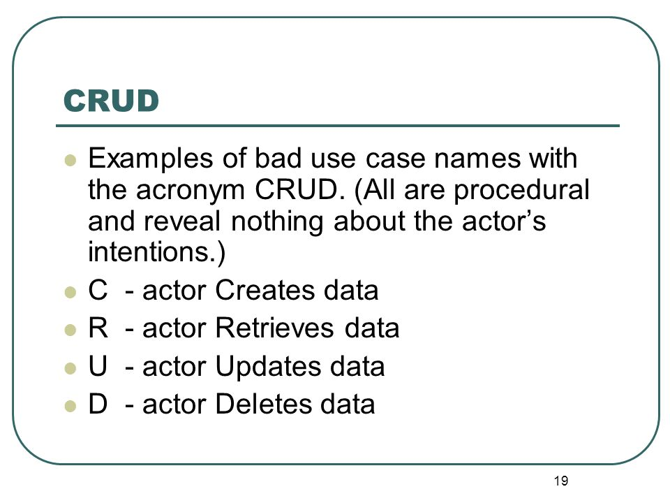 CRUD Examples of bad use case names with the acronym CRUD. (All are procedural and reveal nothing about the actor's intentions.)