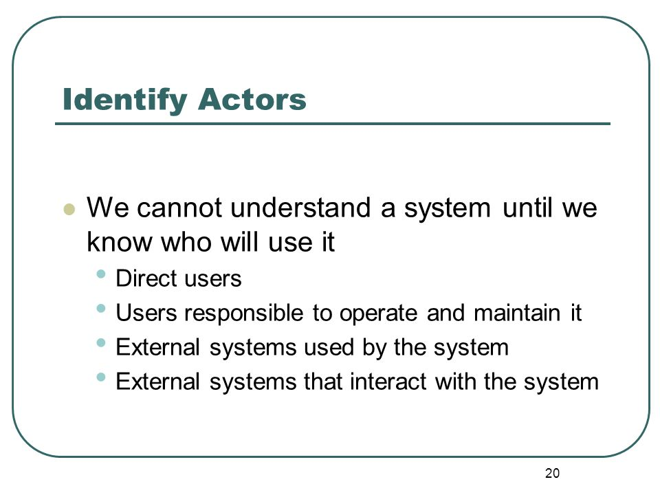 Identify Actors We cannot understand a system until we know who will use it. Direct users. Users responsible to operate and maintain it.