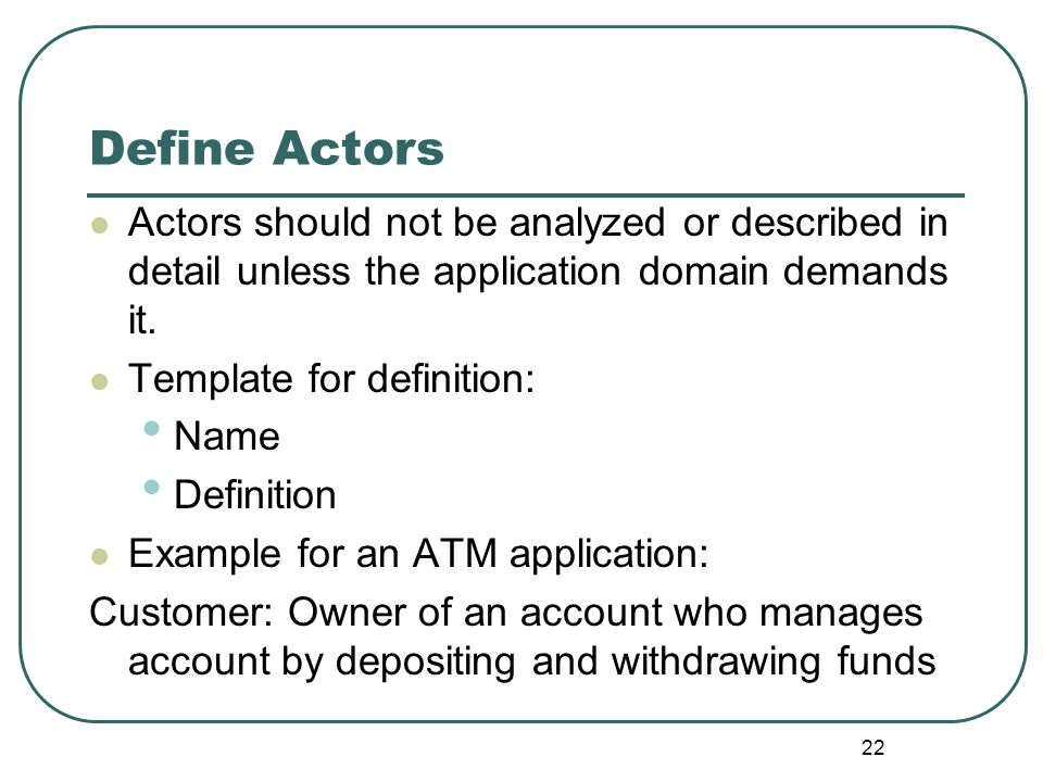 Define Actors Actors should not be analyzed or described in detail unless the application domain demands it.