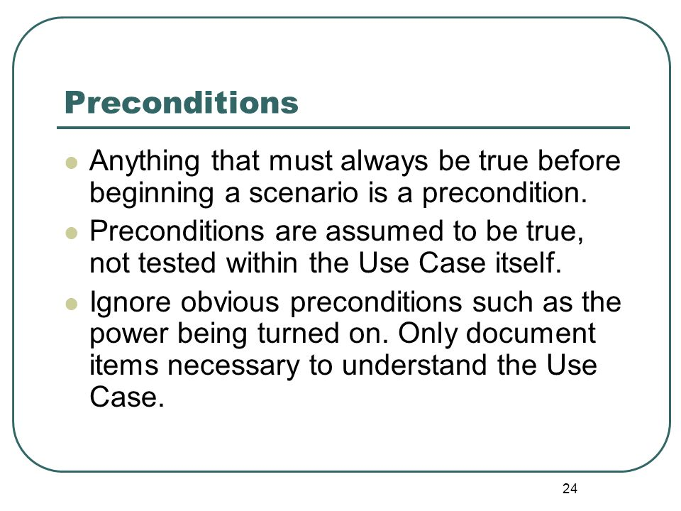 Preconditions Anything that must always be true before beginning a scenario is a precondition.