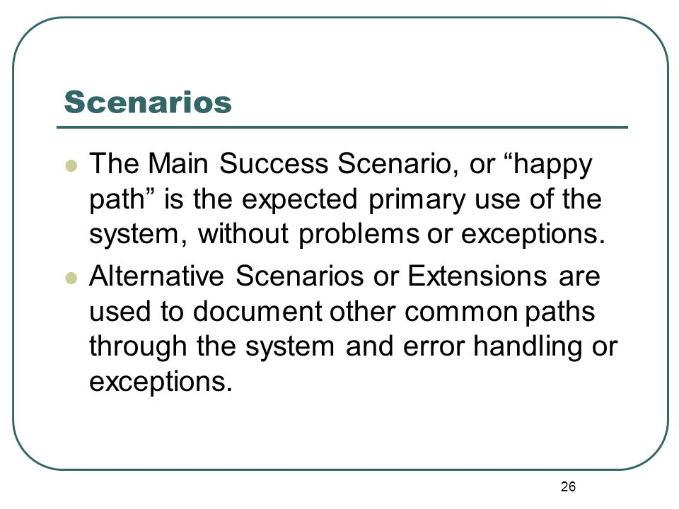 Scenarios The Main Success Scenario, or happy path is the expected primary use of the system, without problems or exceptions.