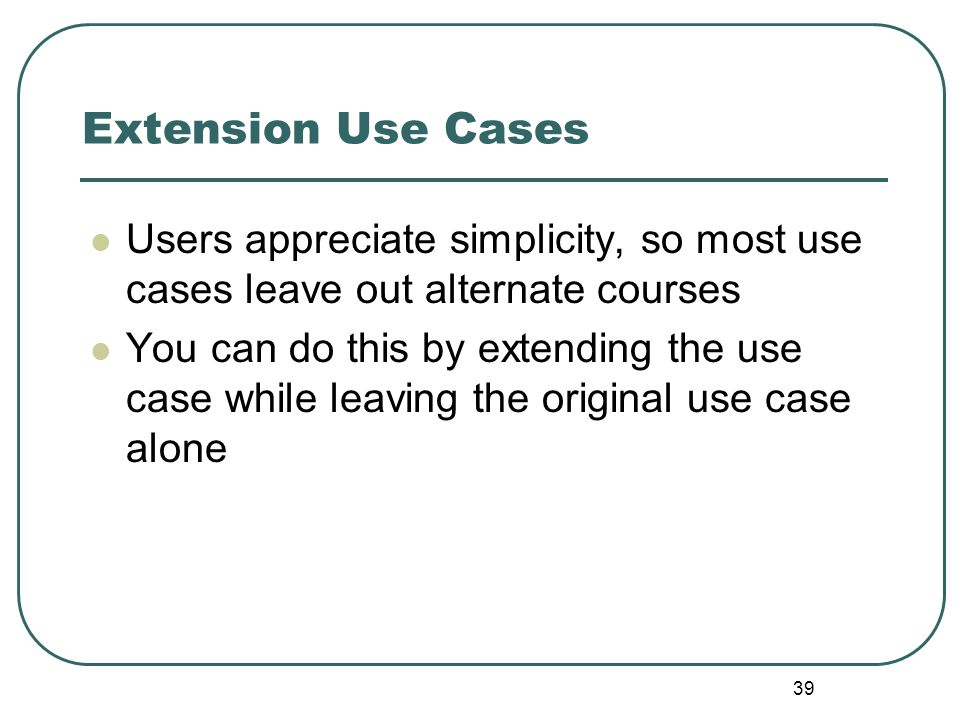 Extension Use Cases Users appreciate simplicity, so most use cases leave out alternate courses.