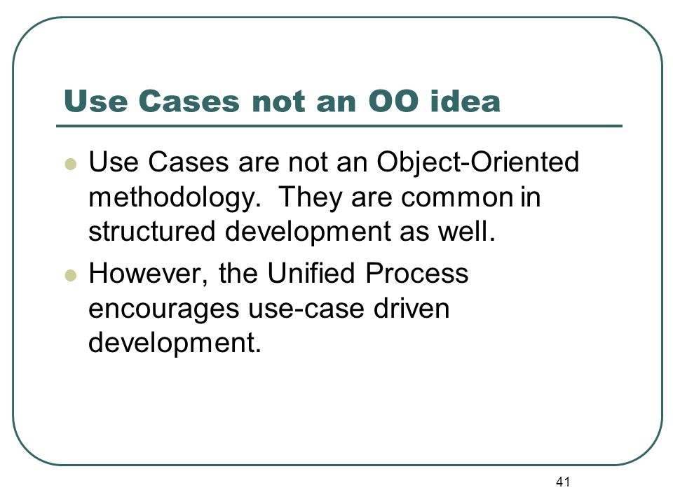 Use Cases not an OO idea Use Cases are not an Object-Oriented methodology. They are common in structured development as well.