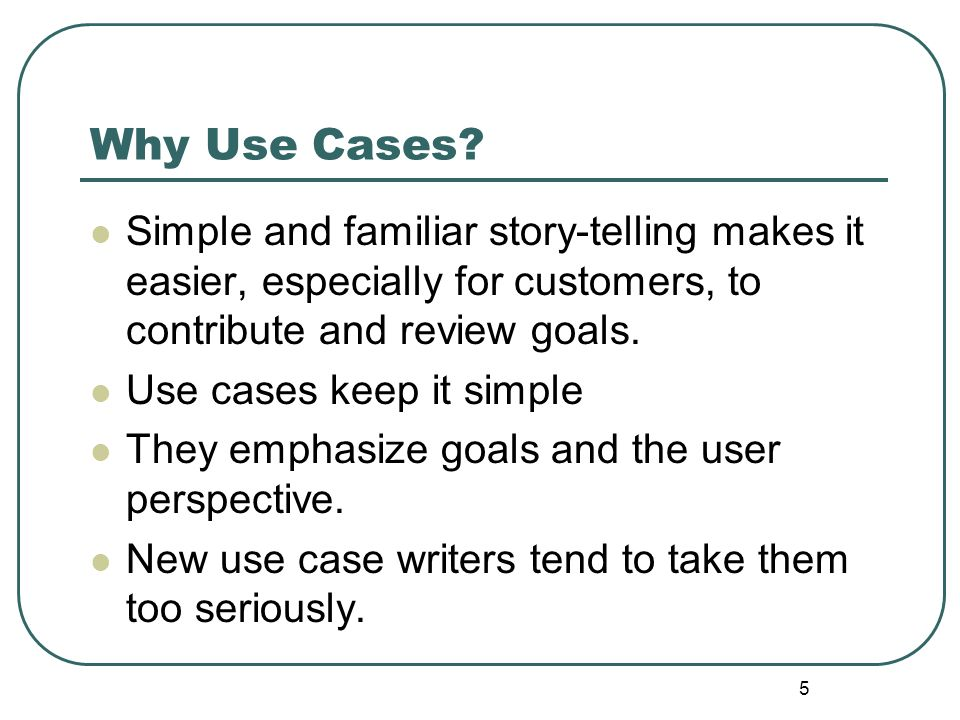 Why Use Cases Simple and familiar story-telling makes it easier, especially for customers, to contribute and review goals.