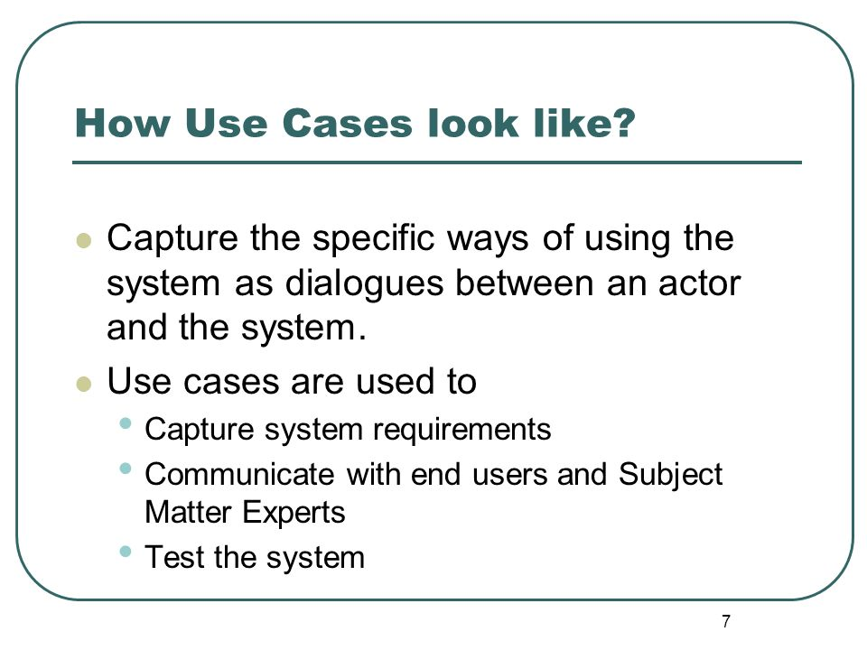 How Use Cases look like Capture the specific ways of using the system as dialogues between an actor and the system.