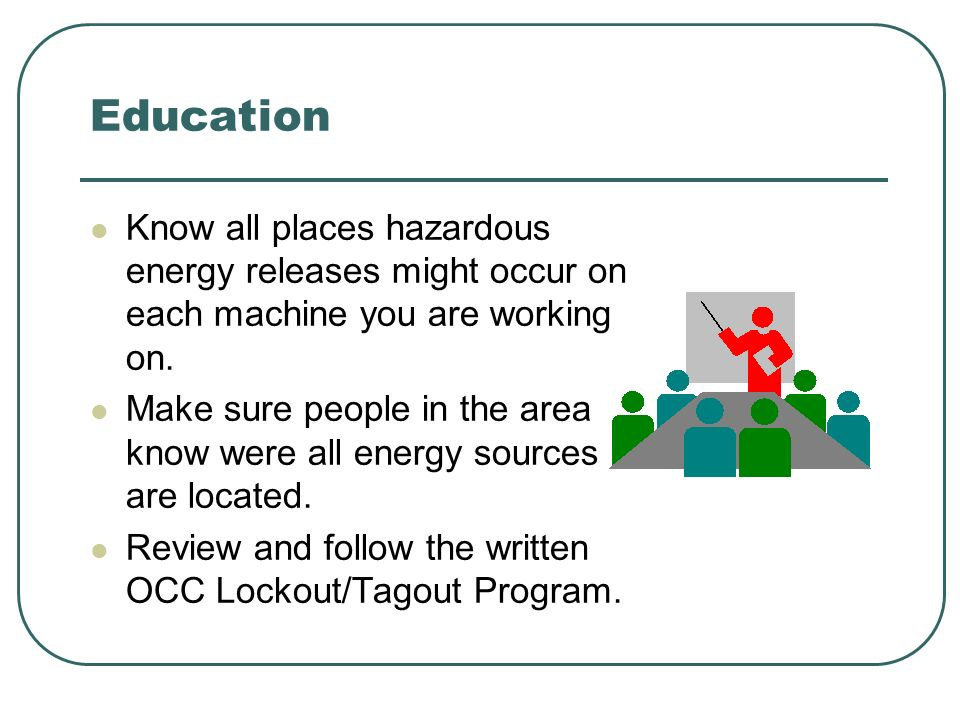 Education Know all places hazardous energy releases might occur on each machine you are working on.