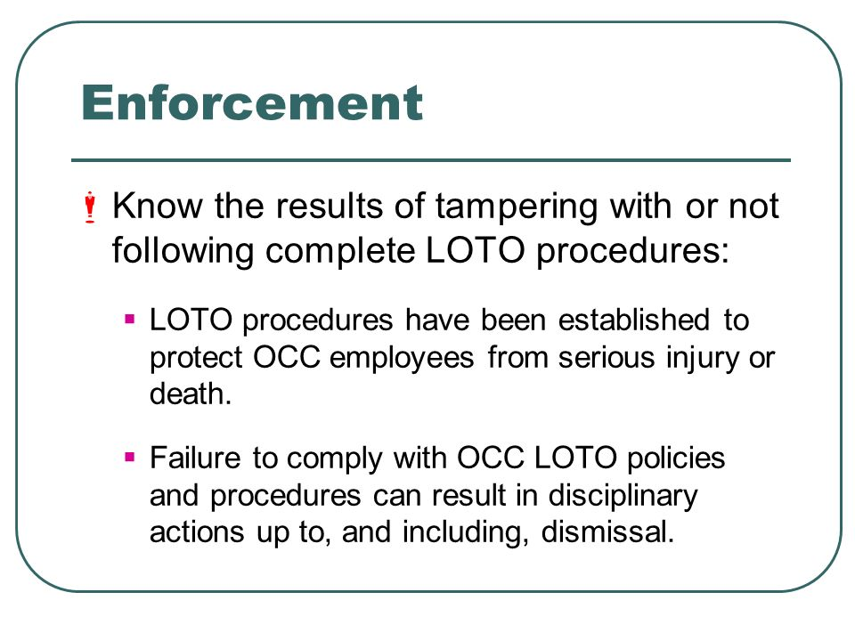 Enforcement Know the results of tampering with or not following complete LOTO procedures: