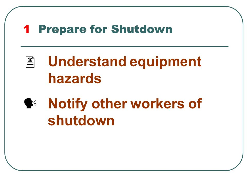 Understand equipment hazards Notify other workers of shutdown