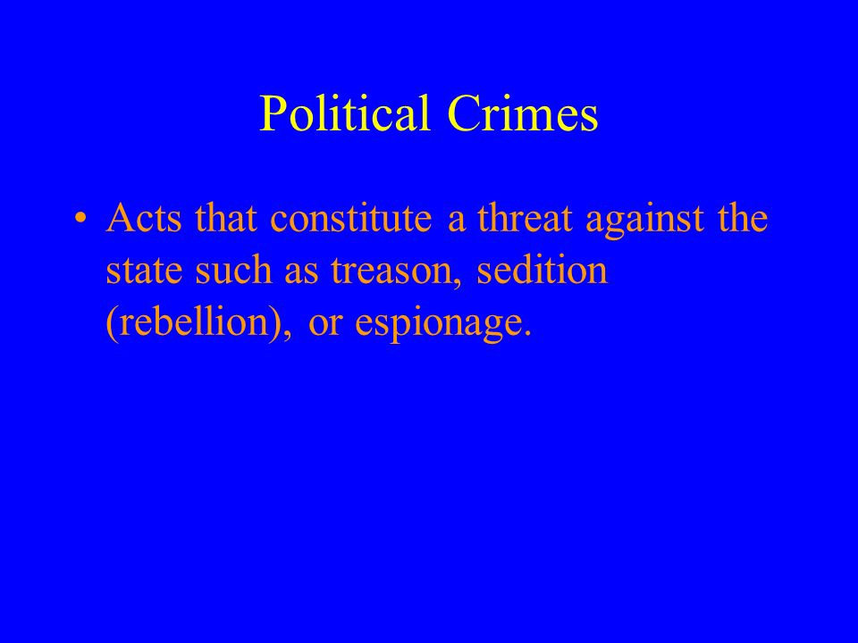 Political Crimes Acts that constitute a threat against the state such as treason, sedition (rebellion), or espionage.