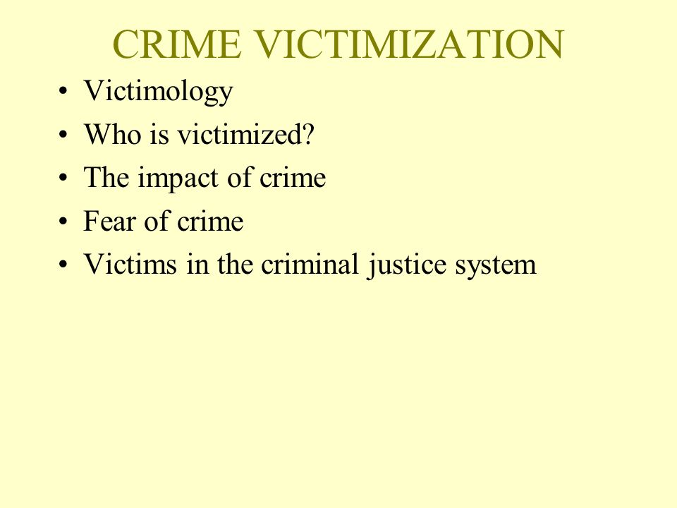 CRIME VICTIMIZATION Victimology Who is victimized The impact of crime
