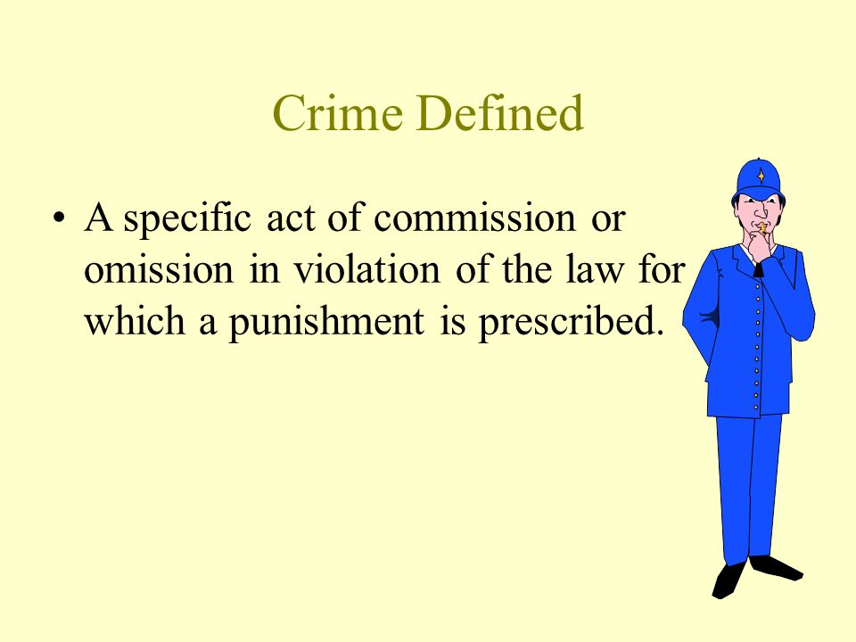 Crime Defined A specific act of commission or omission in violation of the law for which a punishment is prescribed.
