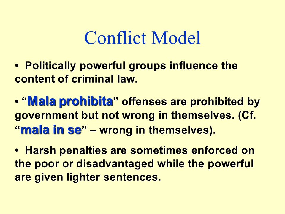 Conflict Model • Politically powerful groups influence the content of criminal law.