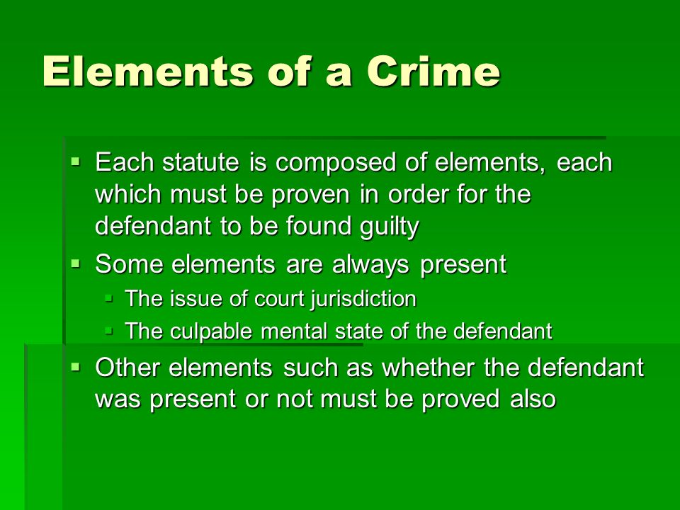 Elements of a Crime Each statute is composed of elements, each which must be proven in order for the defendant to be found guilty.