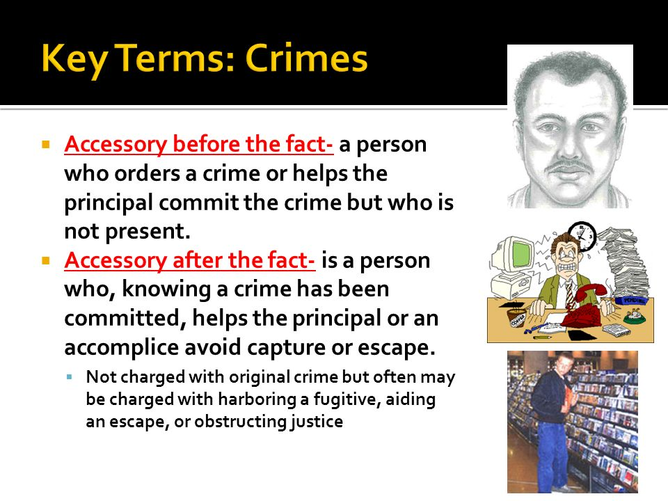 Key Terms: Crimes Accessory before the fact- a person who orders a crime or helps the principal commit the crime but who is not present.