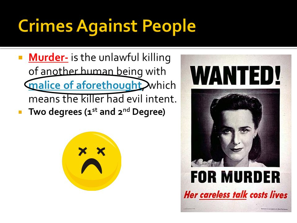 Crimes Against People Murder- is the unlawful killing of another human being with malice of aforethought, which means the killer had evil intent.