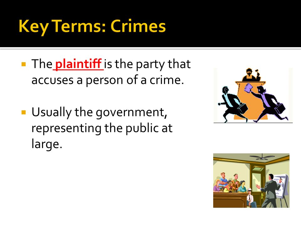 Key Terms: Crimes The plaintiff is the party that accuses a person of a crime.