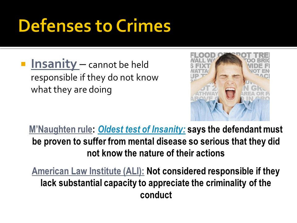 Defenses to Crimes Insanity – cannot be held responsible if they do not know what they are doing.