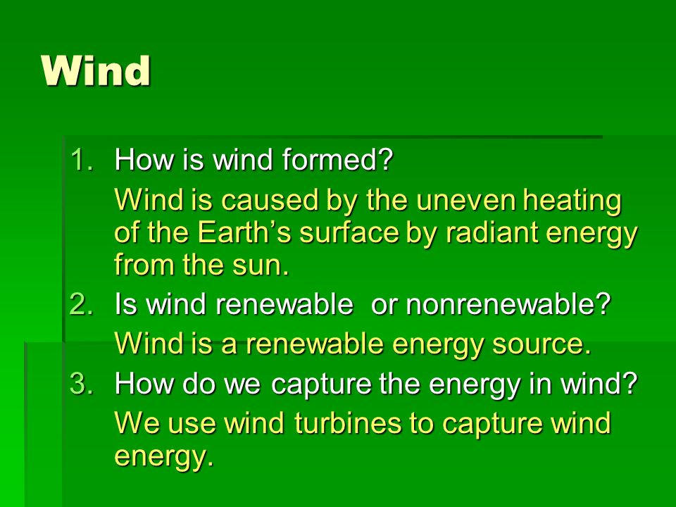 Wind How is wind formed Wind is caused by the uneven heating of the Earth's surface by radiant energy from the sun.
