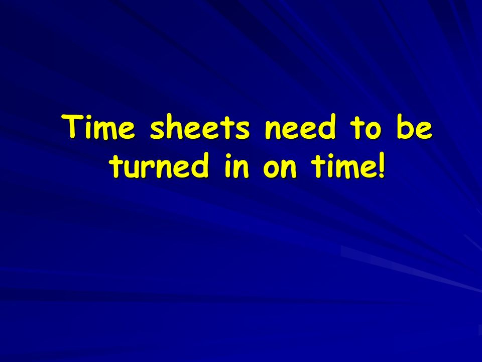 Time sheets need to be turned in on time!
