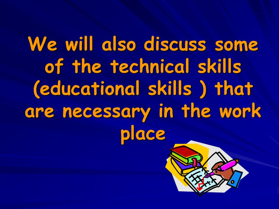We will also discuss some of the technical skills (educational skills ) that are necessary in the work place