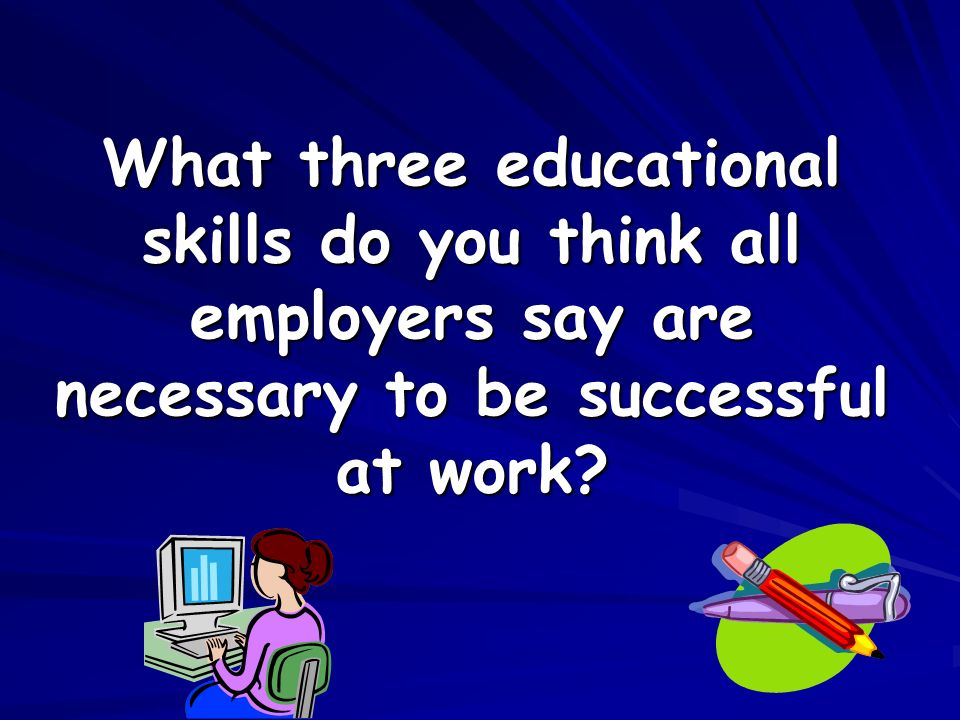 What three educational skills do you think all employers say are necessary to be successful at work