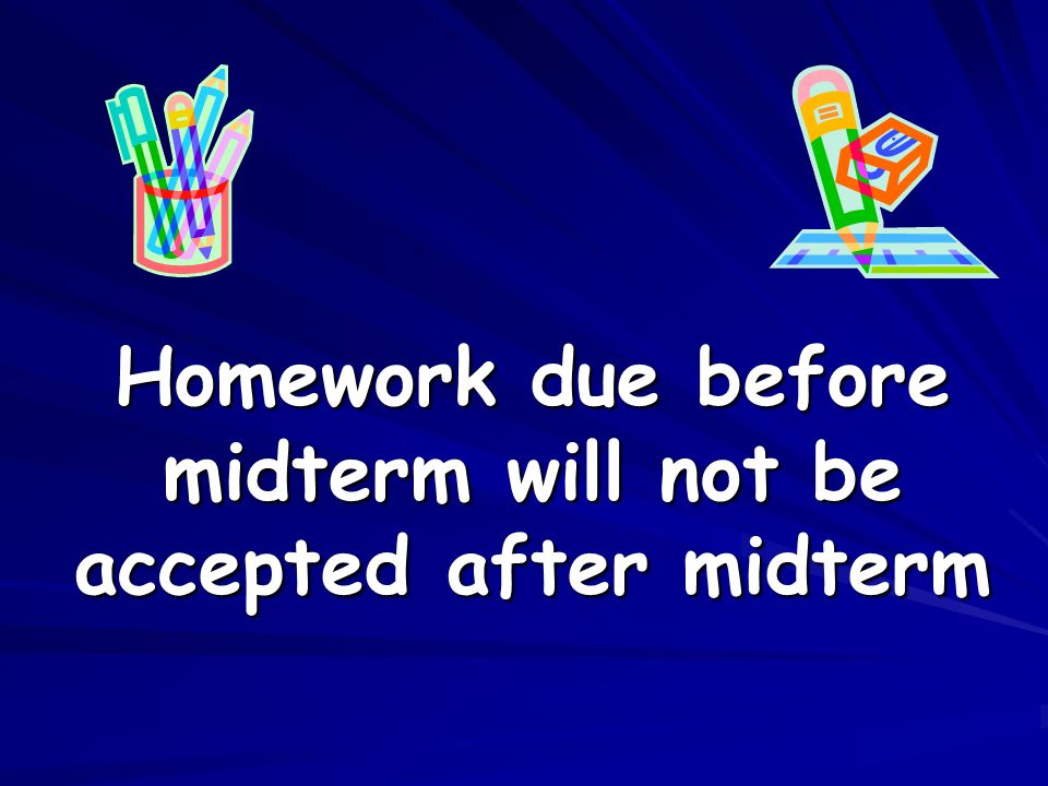 Homework due before midterm will not be accepted after midterm