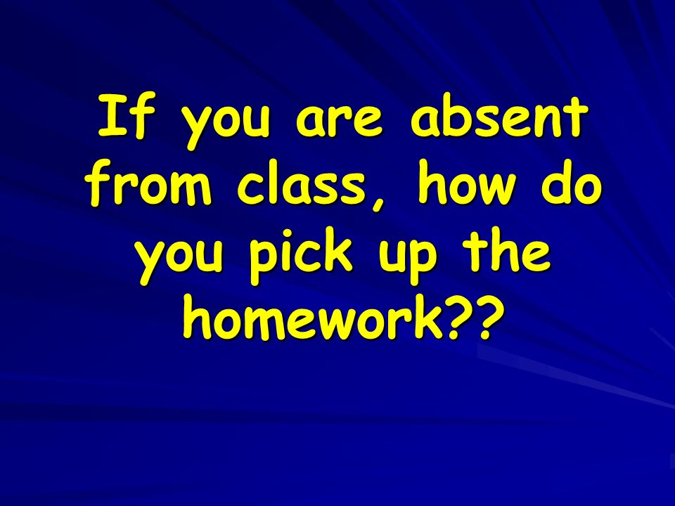 If you are absent from class, how do you pick up the homework