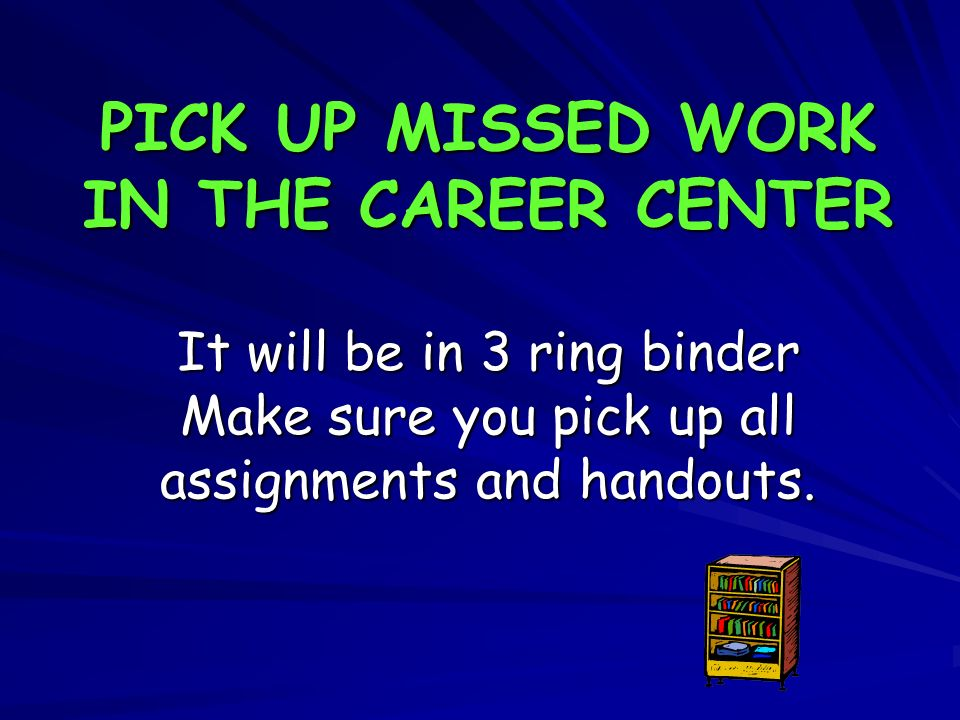 PICK UP MISSED WORK IN THE CAREER CENTER It will be in 3 ring binder Make sure you pick up all assignments and handouts.