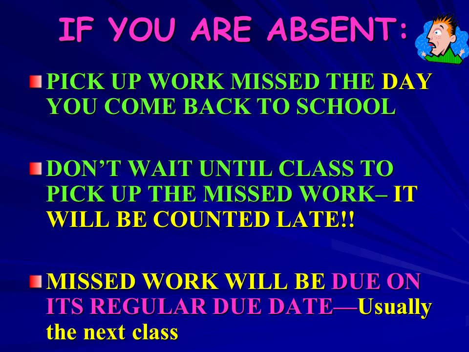 IF YOU ARE ABSENT: PICK UP WORK MISSED THE DAY YOU COME BACK TO SCHOOL