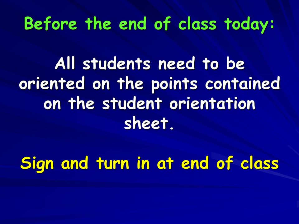 Before the end of class today: All students need to be oriented on the points contained on the student orientation sheet.