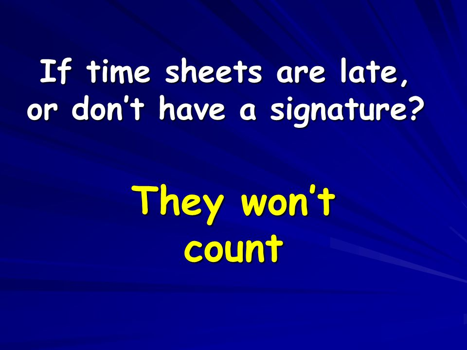 If time sheets are late, or don't have a signature