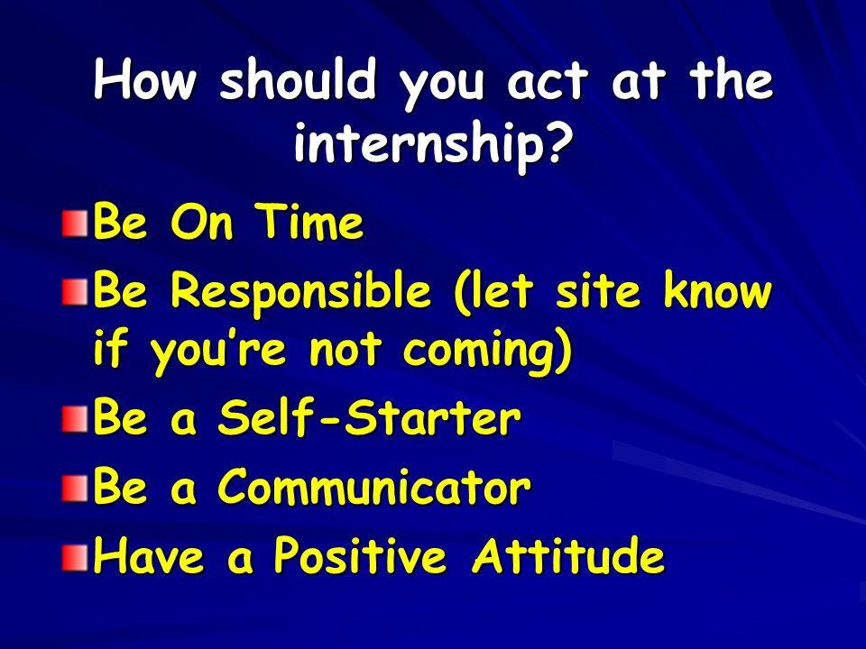 How should you act at the internship