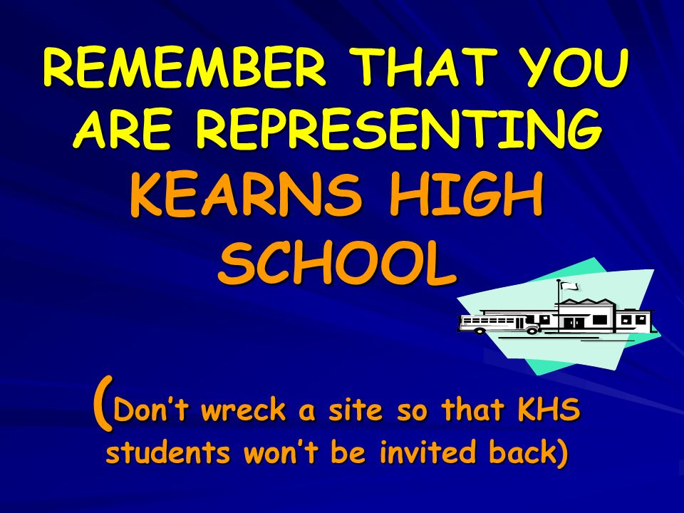 REMEMBER THAT YOU ARE REPRESENTING KEARNS HIGH SCHOOL (Don't wreck a site so that KHS students won't be invited back)