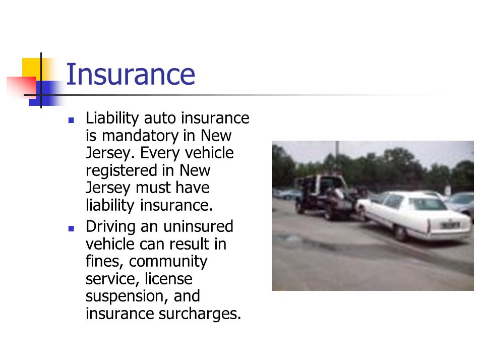 Insurance Liability auto insurance is mandatory in New Jersey. Every vehicle registered in New Jersey must have liability insurance.