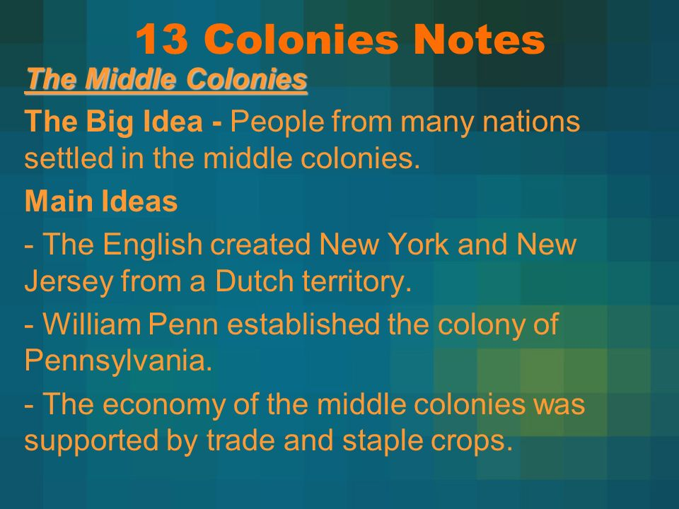 13 Colonies Notes The Middle Colonies. The Big Idea - People from many nations settled in the middle colonies.