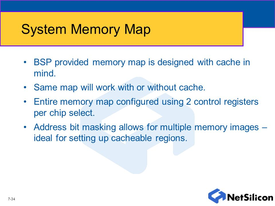 System Memory Map BSP provided memory map is designed with cache in mind. Same map will work with or without cache.