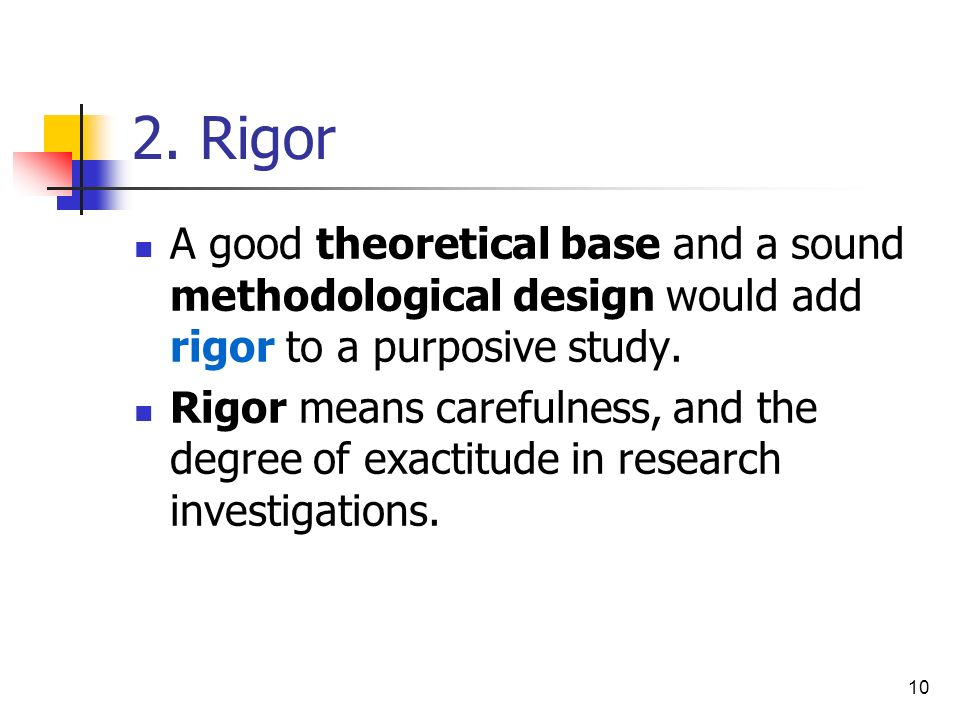 2. Rigor A good theoretical base and a sound methodological design would add rigor to a purposive study.