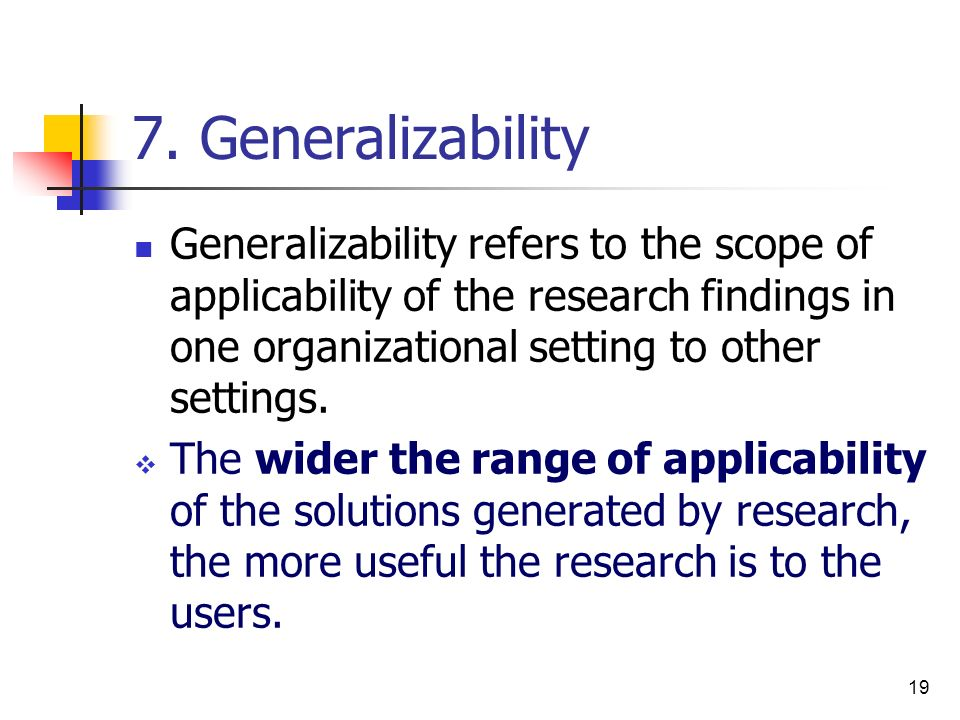 7. Generalizability Generalizability refers to the scope of applicability of the research findings in one organizational setting to other settings.