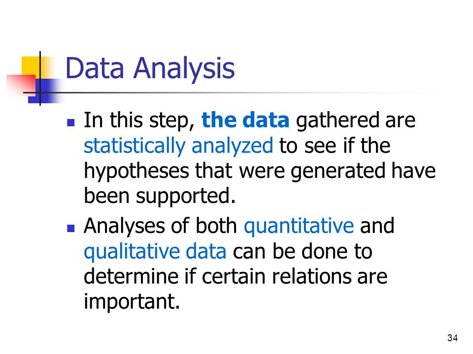 Data Analysis In this step, the data gathered are statistically analyzed to see if the hypotheses that were generated have been supported.