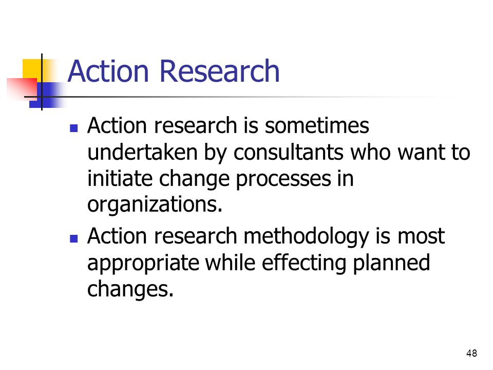 Action Research Action research is sometimes undertaken by consultants who want to initiate change processes in organizations.