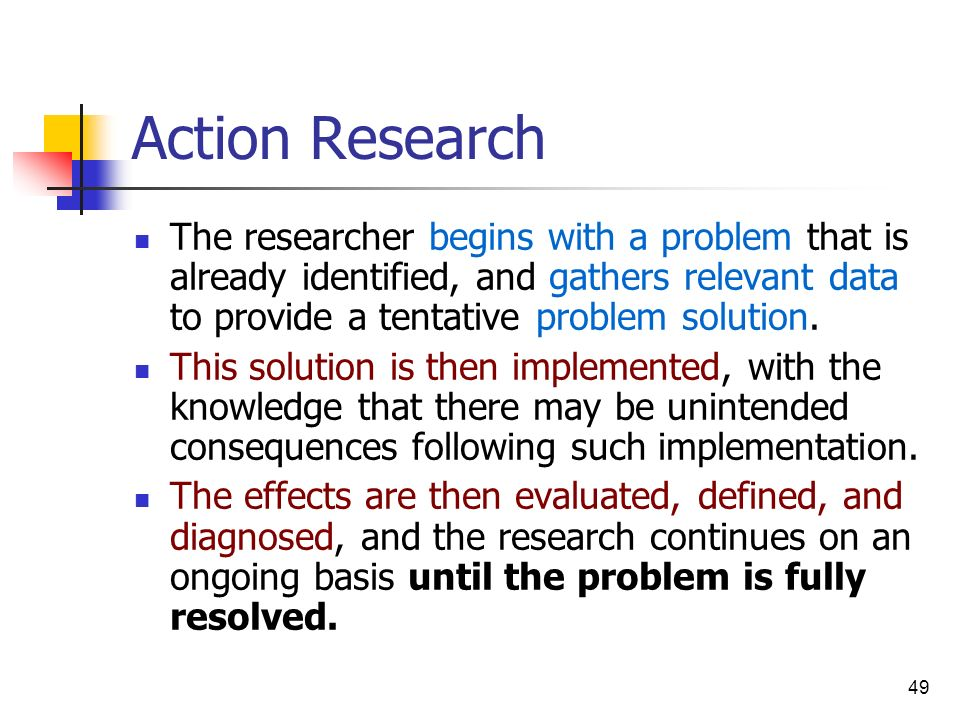 Action Research The researcher begins with a problem that is already identified, and gathers relevant data to provide a tentative problem solution.