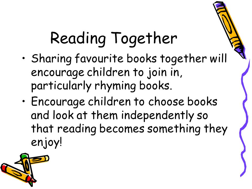 Reading Together Sharing favourite books together will encourage children to join in, particularly rhyming books.