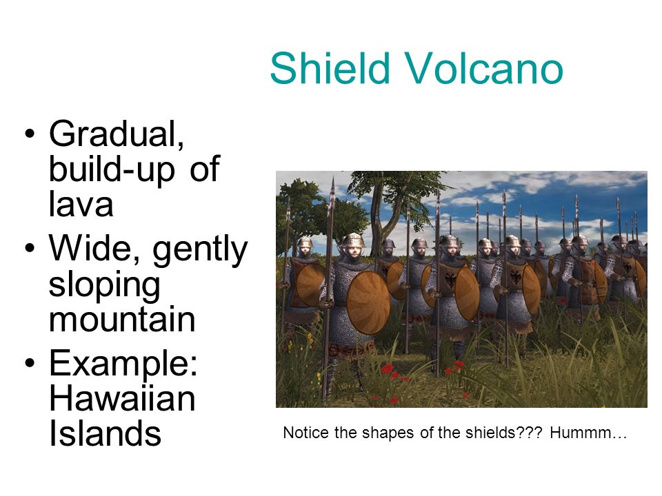 Shield Volcano Gradual, build-up of lava Wide, gently sloping mountain