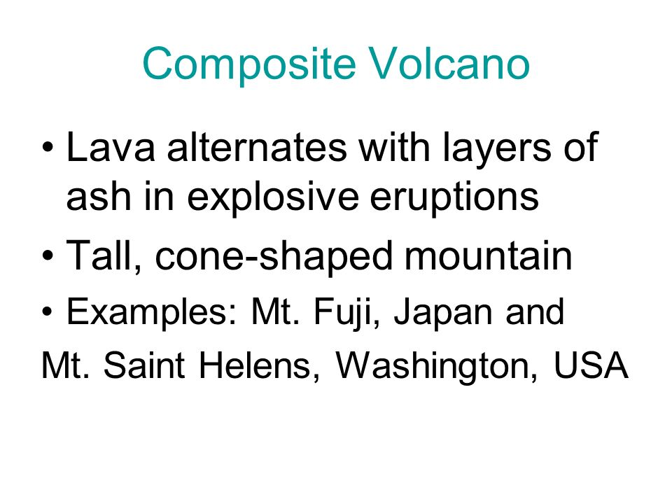 Composite Volcano Lava alternates with layers of ash in explosive eruptions. Tall, cone-shaped mountain.