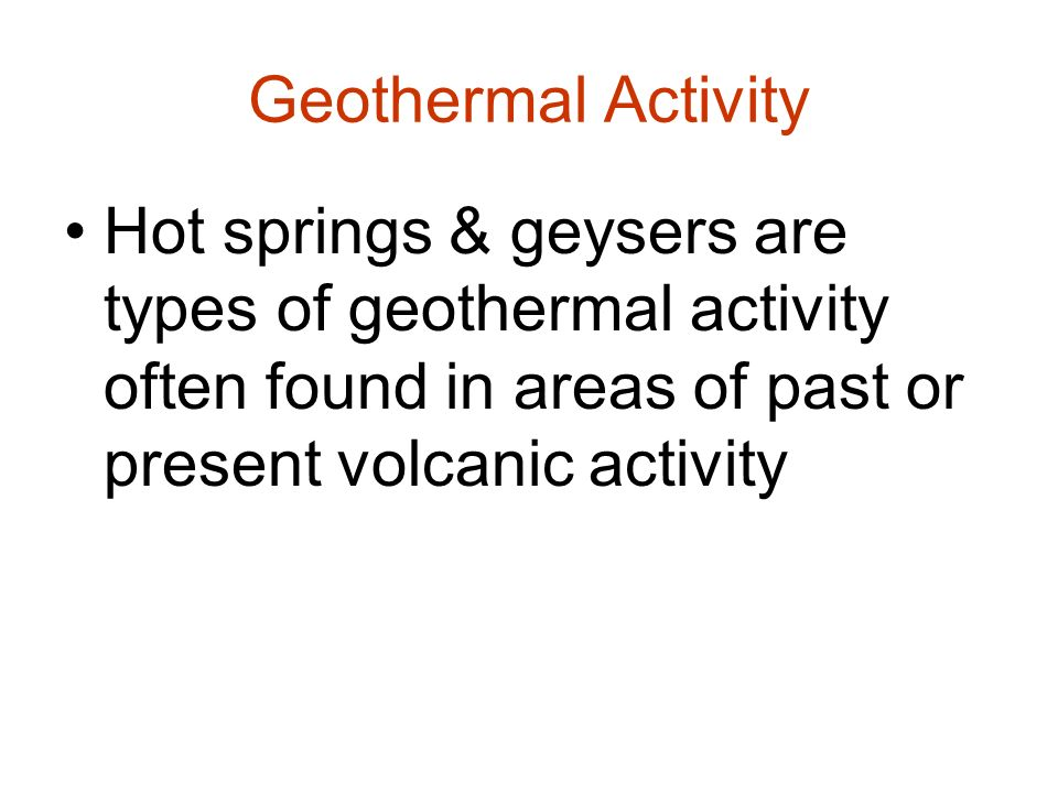 Geothermal Activity Hot springs & geysers are types of geothermal activity often found in areas of past or present volcanic activity.