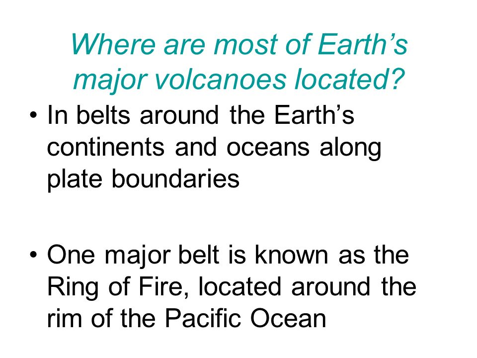 Where are most of Earth's major volcanoes located