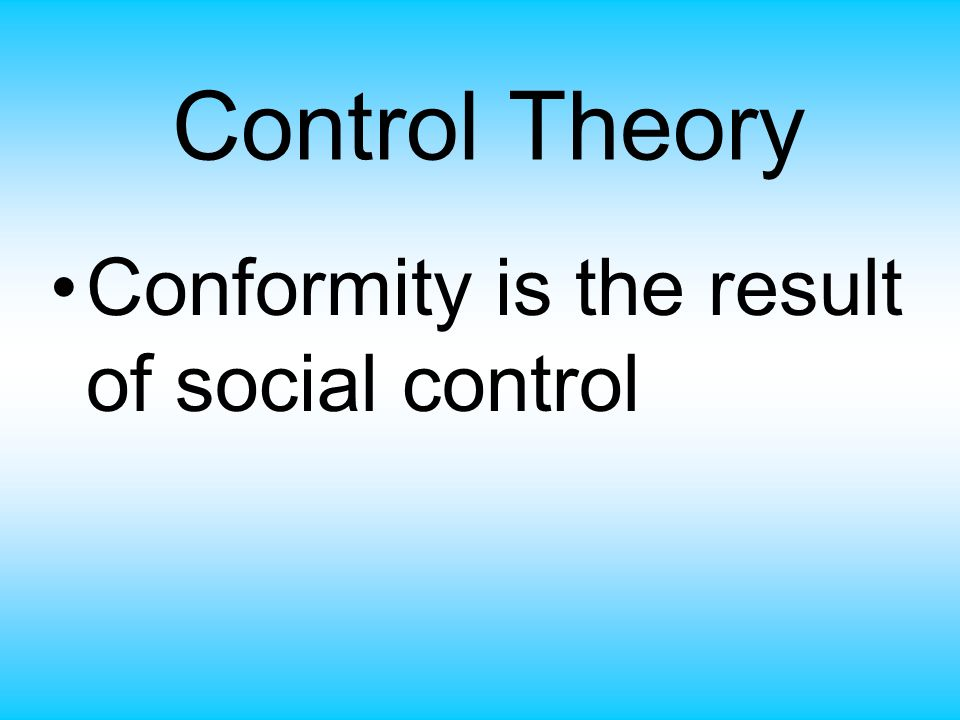 Control Theory Conformity is the result of social control